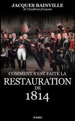 J.Bainville. Comment s'est faite la Restauration de 1814. Edt Haeres, 2013