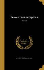 F.Le Play. Les ouvriers européens, V5. Edt Wentworth, 2016